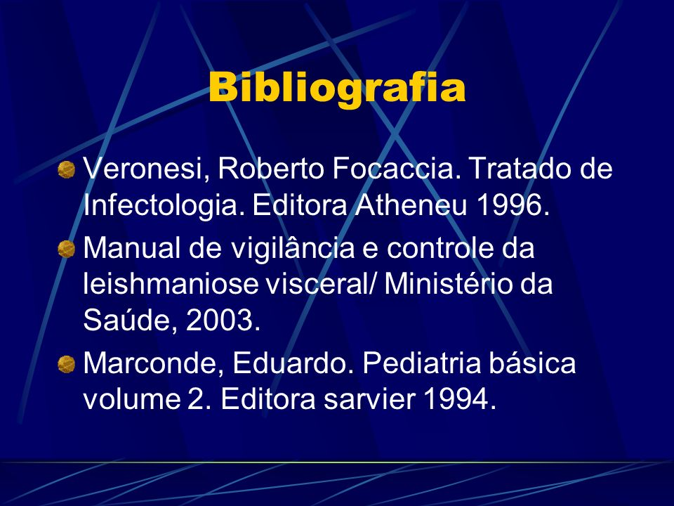 Bibliografia Veronesi, Roberto Focaccia. Tratado de Infectologia. Editora Atheneu 1996. Manual de vigilância e controle da leishmaniose visceral/ Mini
