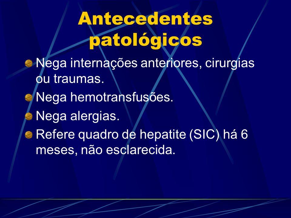 Antecedentes patológicos Nega internações anteriores, cirurgias ou traumas. Nega hemotransfusões. Nega alergias. Refere quadro de hepatite (SIC) há 6