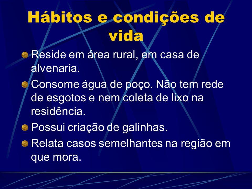 Hábitos e condições de vida Reside em área rural, em casa de alvenaria. Consome água de poço. Não tem rede de esgotos e nem coleta de lixo na residênc
