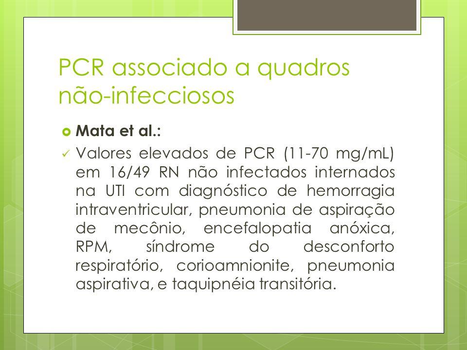 PCR associado a quadros não-infecciosos Mata et al.: Valores elevados de PCR (11-70 mg/mL) em 16/49 RN não infectados internados na UTI com diagnóstic