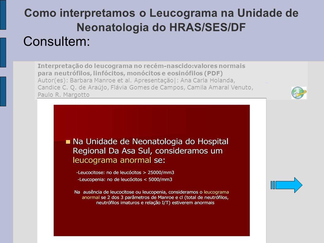 Como interpretamos o Leucograma na Unidade de Neonatologia do HRAS/SES/DF Consultem: Interpretação do leucograma no recém-nascido:valores normais para