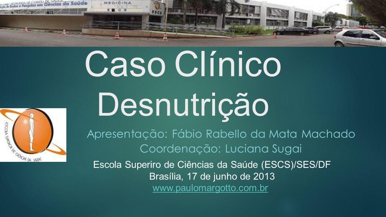 Caso Clínico Desnutrição Apresentação: Fábio Rabello da Mata Machado Coordenação: Luciana Sugai Escola Superiro de Ciências da Saúde (ESCS)/SES/DF Bra