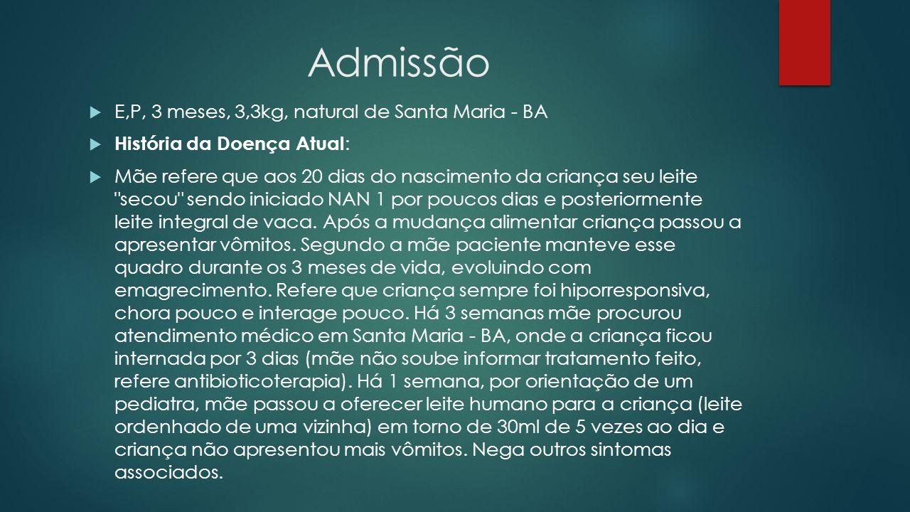 Admissão E,P, 3 meses, 3,3kg, natural de Santa Maria - BA História da Doença Atual : Mãe refere que aos 20 dias do nascimento da criança seu leite