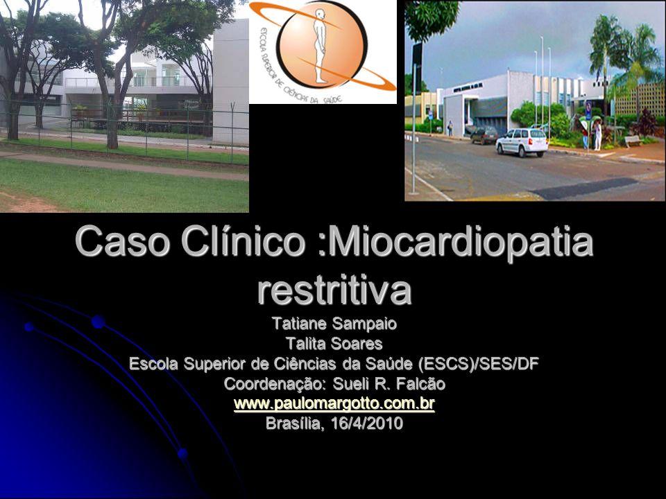 Caso Clínico :Miocardiopatia restritiva Tatiane Sampaio Talita Soares Escola Superior de Ciências da Saúde (ESCS)/SES/DF Coordenação: Sueli R. Falcão
