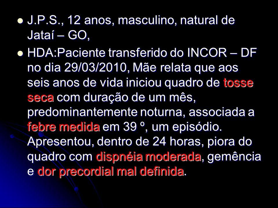 J.P.S., 12 anos, masculino, natural de Jataí – GO, J.P.S., 12 anos, masculino, natural de Jataí – GO, HDA:Paciente transferido do INCOR – DF no dia 29