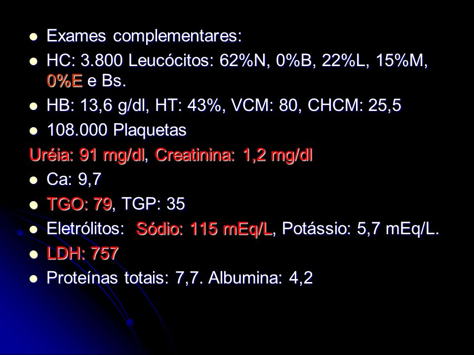 Exames complementares: Exames complementares: HC: 3.800 Leucócitos: 62%N, 0%B, 22%L, 15%M, 0%E e Bs. HC: 3.800 Leucócitos: 62%N, 0%B, 22%L, 15%M, 0%E