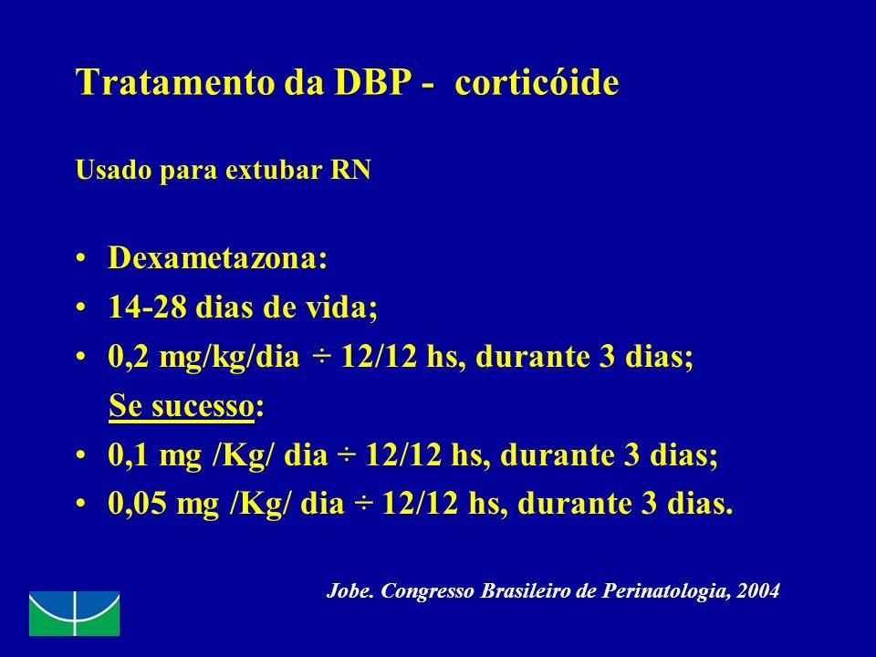 Tratamento da DBP - corticóide Usado para extubar RN Dexametazona: 14-28 dias de vida; 0,2 mg/kg/dia ÷ 12/12 hs, durante 3 dias; Se sucesso: 0,1 mg /K