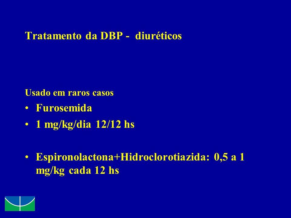 Tratamento da DBP - diuréticos Usado em raros casos Furosemida 1 mg/kg/dia 12/12 hs Espironolactona+Hidroclorotiazida: 0,5 a 1 mg/kg cada 12 hs