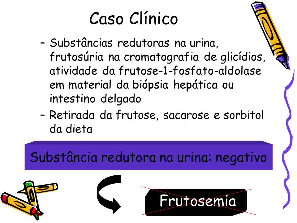 Caso Clínico –Substâncias redutoras na urina, frutosúria na cromatografia de glicídios, atividade da frutose-1-fosfato-aldolase em material da biópsia