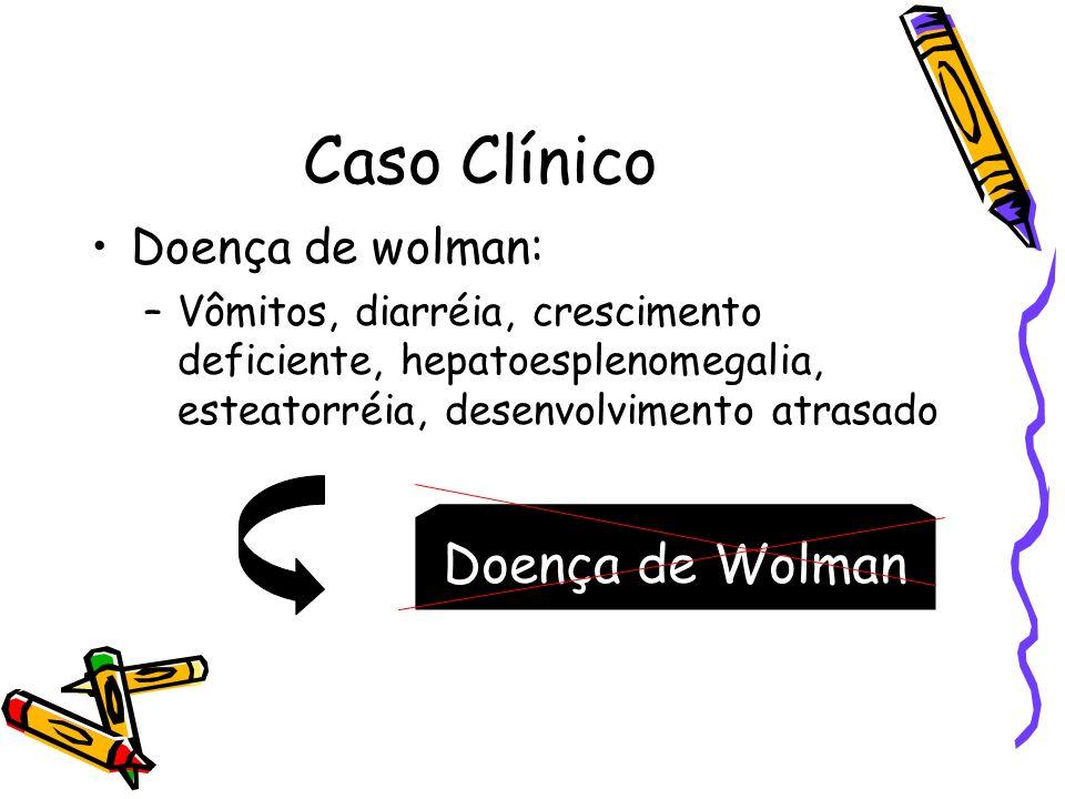 Caso Clínico Doença de wolman: –Vômitos, diarréia, crescimento deficiente, hepatoesplenomegalia, esteatorréia, desenvolvimento atrasado Doença de Wolm