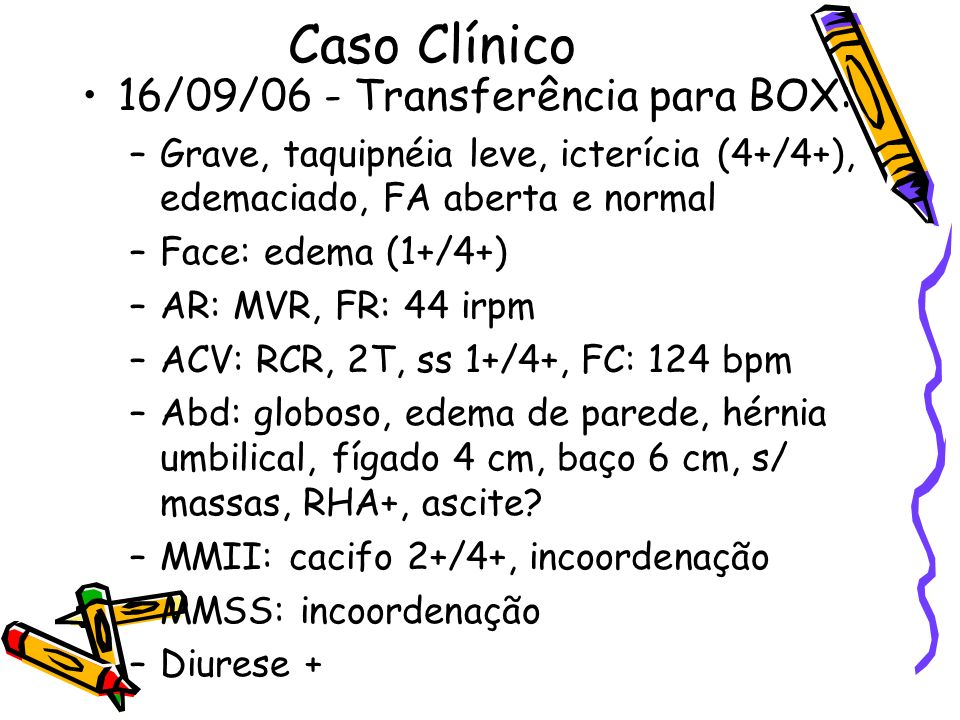 Caso Clínico 16/09/06 - Transferência para BOX: –Grave, taquipnéia leve, icterícia (4+/4+), edemaciado, FA aberta e normal –Face: edema (1+/4+) –AR: M