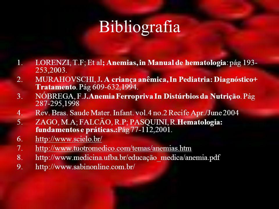 Bibliografia 1.LORENZI, T.F; Et al; Anemias, in Manual de hematologia: pág 193- 253,2003. 2.MURAHOVSCHI, J. A criança anêmica, In Pediatria: Diagnósti