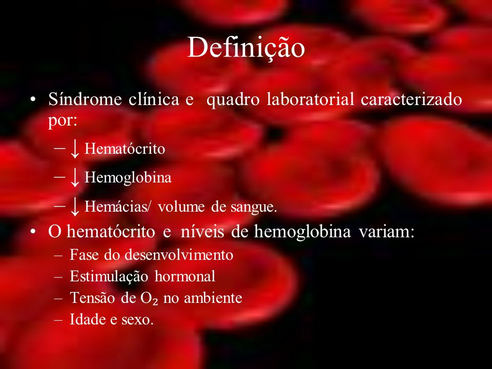 Definição Síndrome clínica e quadro laboratorial caracterizado por: – Hematócrito – Hemoglobina – Hemácias/ volume de sangue. O hematócrito e níveis d