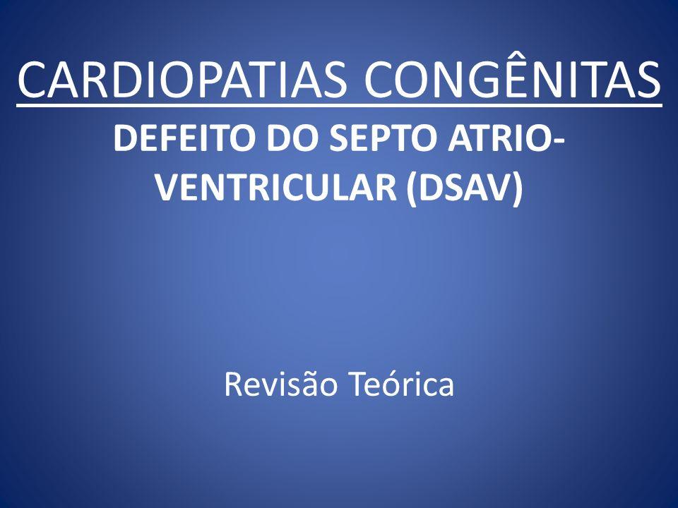 CARDIOPATIAS CONGÊNITAS DEFEITO DO SEPTO ATRIO- VENTRICULAR (DSAV) Revisão Teórica