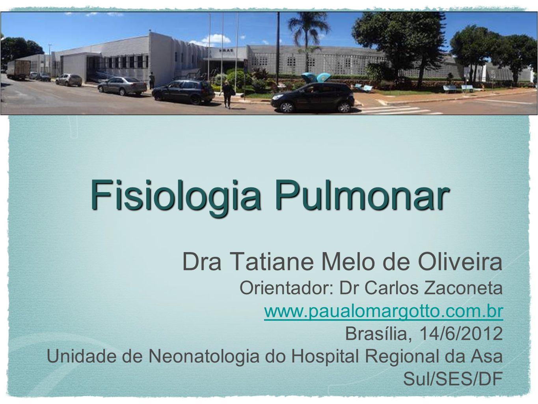 Fisiologia Pulmonar Dra Tatiane Melo de Oliveira Orientador: Dr Carlos Zaconeta www.paualomargotto.com.br Brasília, 14/6/2012 Unidade de Neonatologia do Hospital Regional da Asa Sul/SES/DF