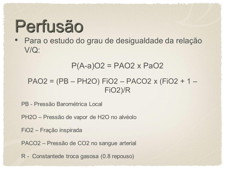Perfusão Para o estudo do grau de desigualdade da relação V/Q: P(A-a)O2 = PAO2 x PaO2 PAO2 = (PB – PH2O) FiO2 – PACO2 x (FiO2 + 1 – FiO2)/R PB - Pressão Barométrica Local PH2O – Pressão de vapor de H2O no alvéolo FiO2 – Fração inspirada PACO2 – Pressão de CO2 no sangue arterial R - Constantede troca gasosa (0.8 repouso)