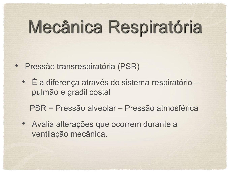 Mecânica Respiratória Pressão transrespiratória (PSR) É a diferença através do sistema respiratório – pulmão e gradil costal PSR = Pressão alveolar – Pressão atmosférica Avalia alterações que ocorrem durante a ventilação mecânica.