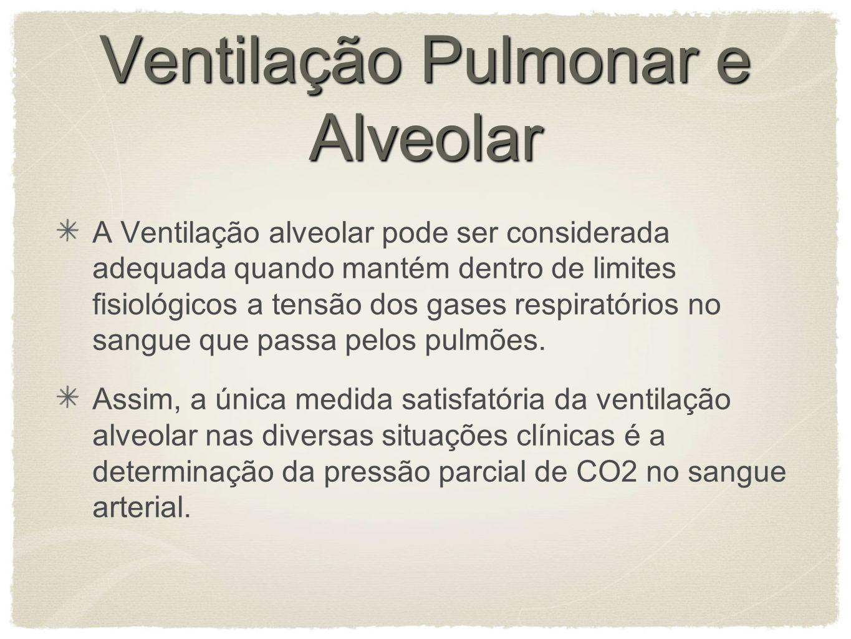Ventilação Pulmonar e Alveolar A Ventilação alveolar pode ser considerada adequada quando mantém dentro de limites fisiológicos a tensão dos gases respiratórios no sangue que passa pelos pulmões.