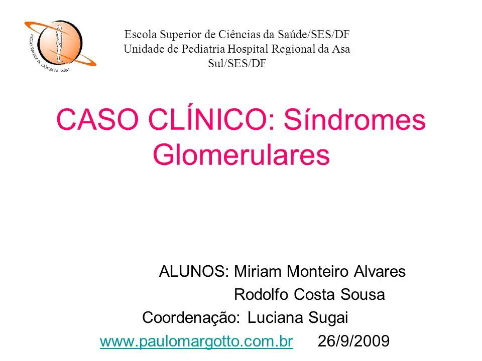 CASO CLÍNICO: Síndromes Glomerulares ALUNOS: Miriam Monteiro Alvares Rodolfo Costa Sousa Coordenação: Luciana Sugai www.paulomargotto.com.brwww.paulom