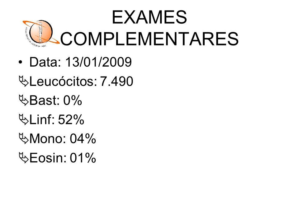 EXAMES COMPLEMENTARES Data: 13/01/2009 Leucócitos: 7.490 Bast: 0% Linf: 52% Mono: 04% Eosin: 01%