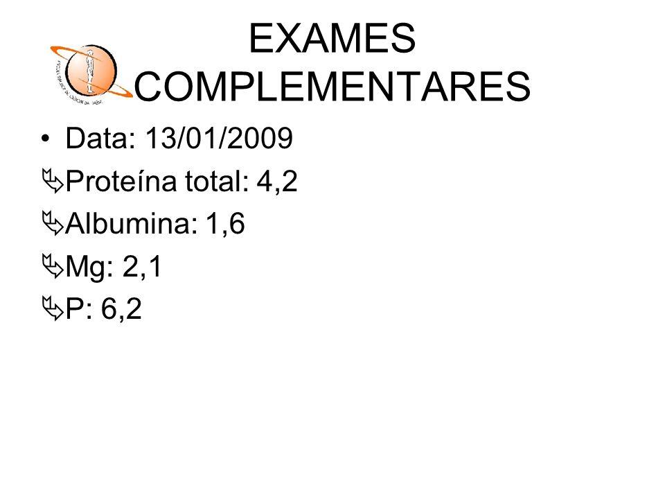EXAMES COMPLEMENTARES Data: 13/01/2009 Proteína total: 4,2 Albumina: 1,6 Mg: 2,1 P: 6,2