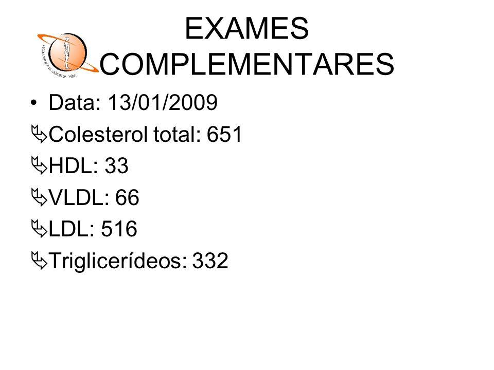 EXAMES COMPLEMENTARES Data: 13/01/2009 Colesterol total: 651 HDL: 33 VLDL: 66 LDL: 516 Triglicerídeos: 332