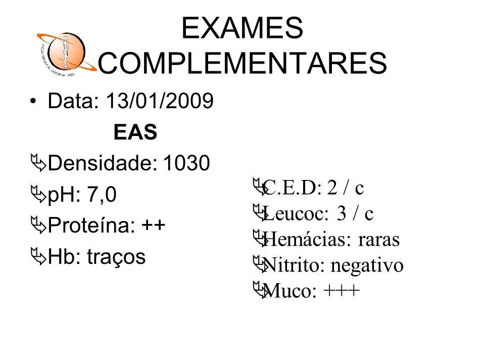 EXAMES COMPLEMENTARES Data: 13/01/2009 EAS Densidade: 1030 pH: 7,0 Proteína: ++ Hb: traços C.E.D: 2 / c Leucoc: 3 / c Hemácias: raras Nitrito: negativ