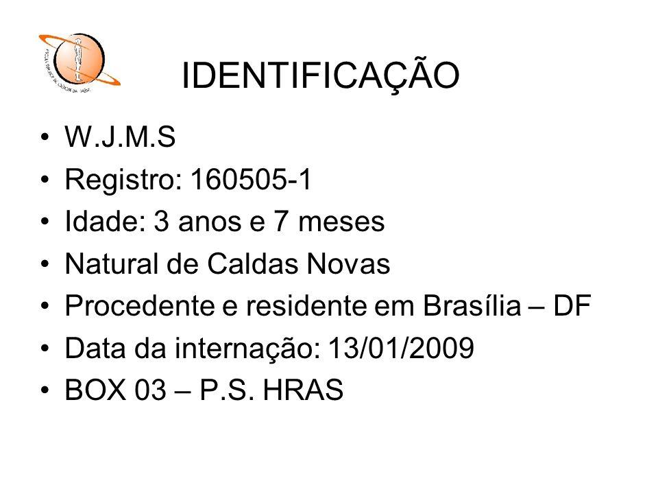 W.J.M.S Registro: 160505-1 Idade: 3 anos e 7 meses Natural de Caldas Novas Procedente e residente em Brasília – DF Data da internação: 13/01/2009 BOX