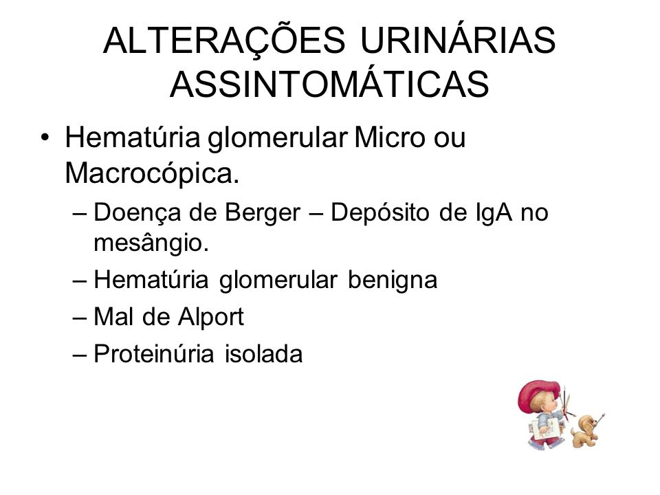 Hematúria glomerular Micro ou Macrocópica. –Doença de Berger – Depósito de IgA no mesângio. –Hematúria glomerular benigna –Mal de Alport –Proteinúria