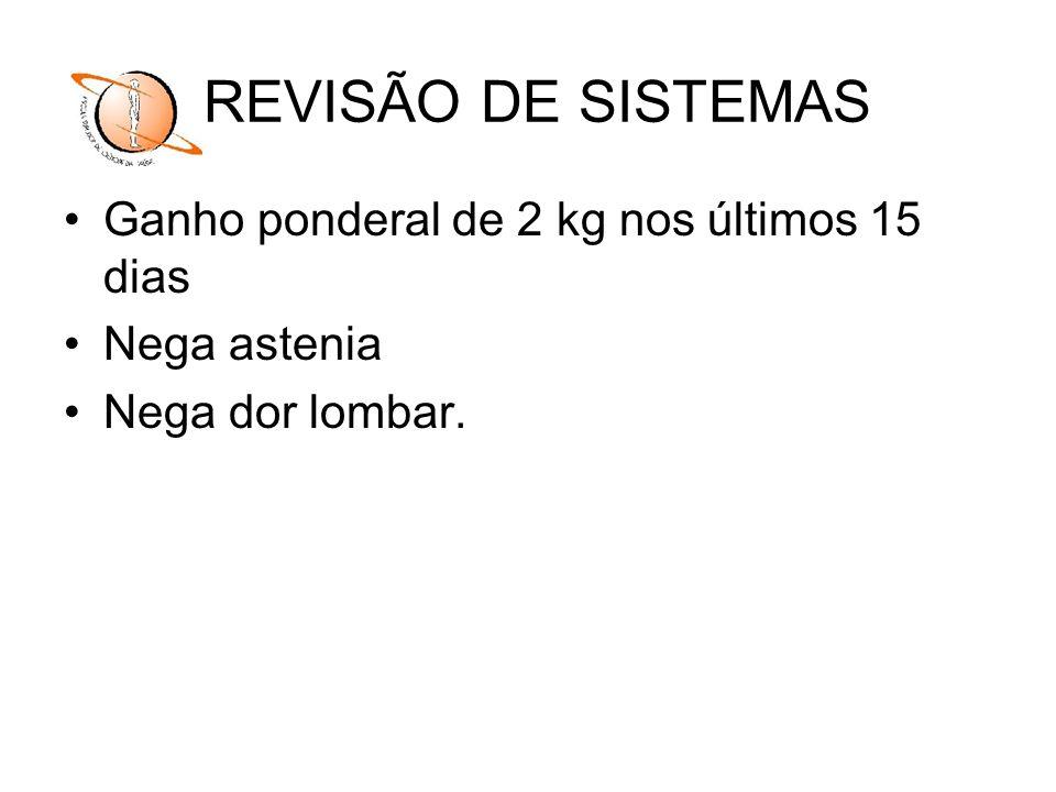 REVISÃO DE SISTEMAS Ganho ponderal de 2 kg nos últimos 15 dias Nega astenia Nega dor lombar.