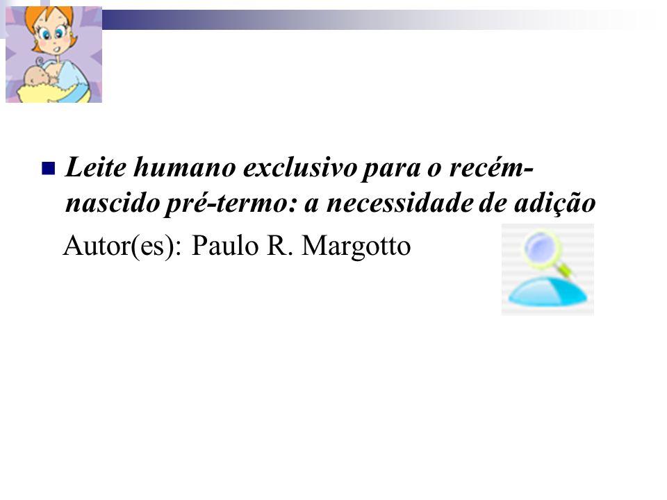 Leite humano exclusivo para o recém- nascido pré-termo: a necessidade de adição Autor(es): Paulo R. Margotto