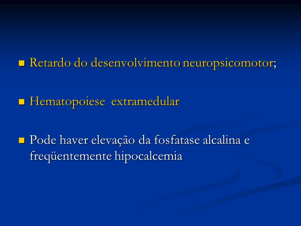 Retardo do desenvolvimento neuropsicomotor; Retardo do desenvolvimento neuropsicomotor; Hematopoiese extramedular Hematopoiese extramedular Pode haver elevação da fosfatase alcalina e freqüentemente hipocalcemia Pode haver elevação da fosfatase alcalina e freqüentemente hipocalcemia