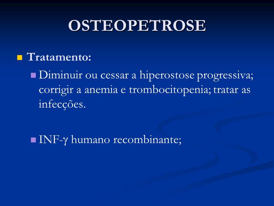 OSTEOPETROSE Tratamento: Diminuir ou cessar a hiperostose progressiva; corrigir a anemia e trombocitopenia; tratar as infecções. INF- humano recombina