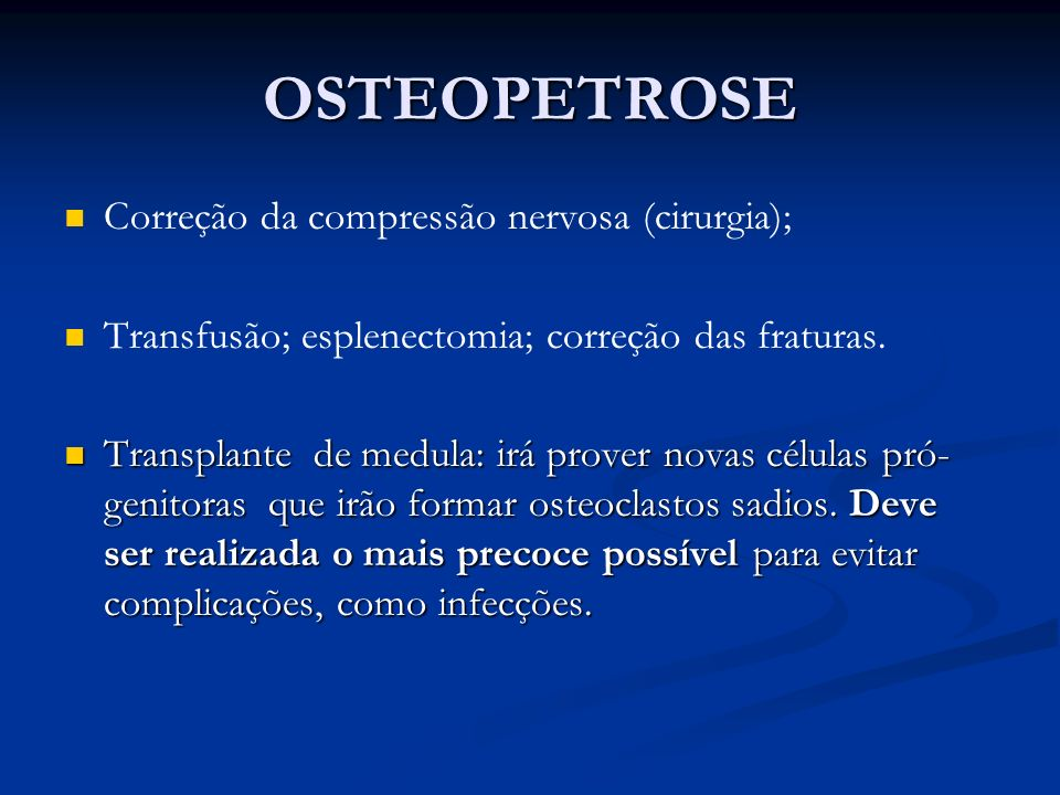 OSTEOPETROSE Correção da compressão nervosa (cirurgia); Transfusão; esplenectomia; correção das fraturas. Transplante de medula: irá prover novas célu