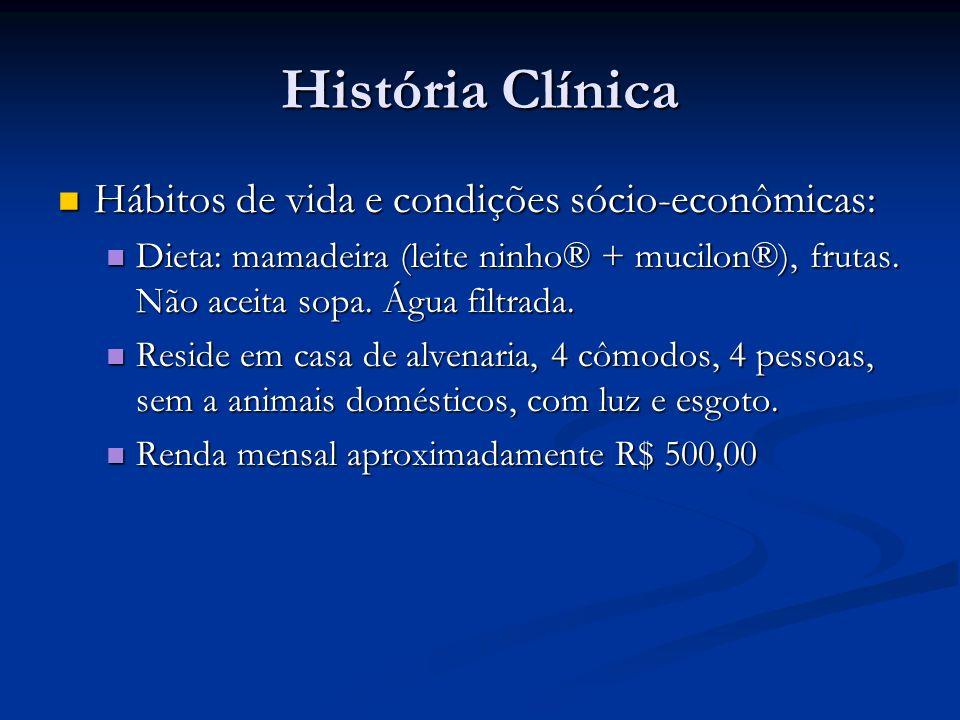 História Clínica Hábitos de vida e condições sócio-econômicas: Hábitos de vida e condições sócio-econômicas: Dieta: mamadeira (leite ninho® + mucilon®), frutas.