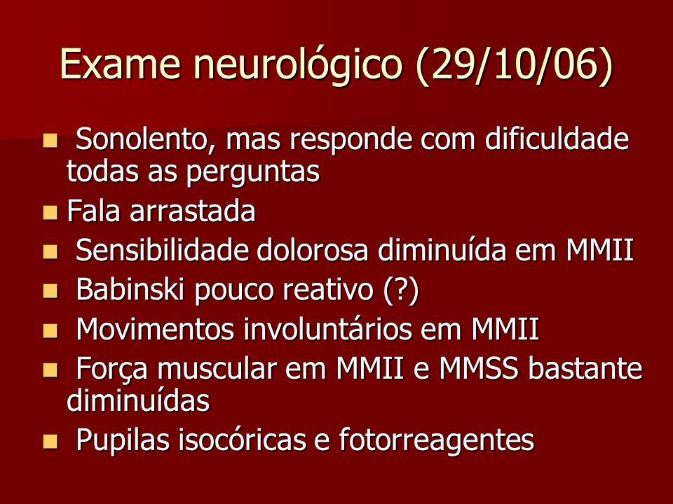 Exame neurológico (29/10/06) Sonolento, mas responde com dificuldade todas as perguntas Sonolento, mas responde com dificuldade todas as perguntas Fal