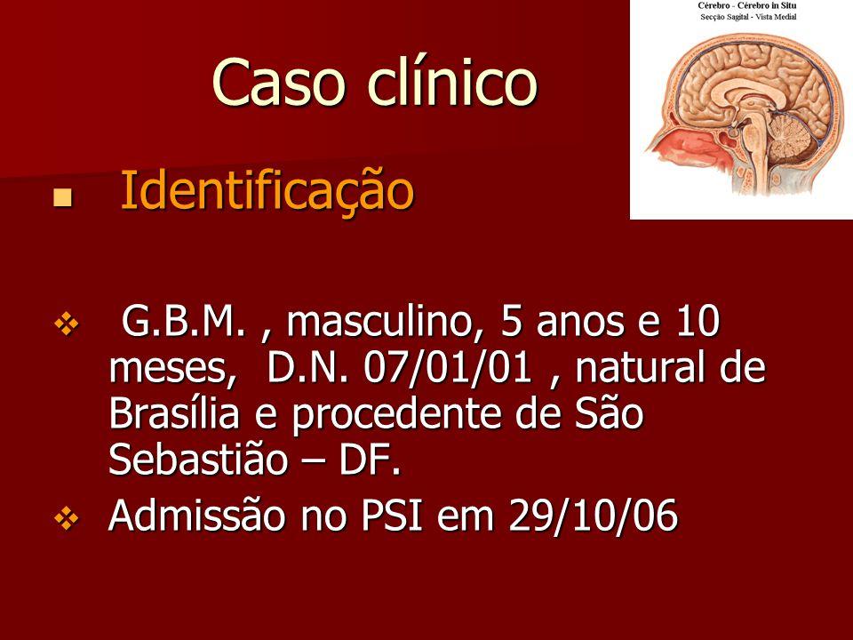 Caso clínico Caso clínico Identificação Identificação G.B.M., masculino, 5 anos e 10 meses, D.N. 07/01/01, natural de Brasília e procedente de São Seb