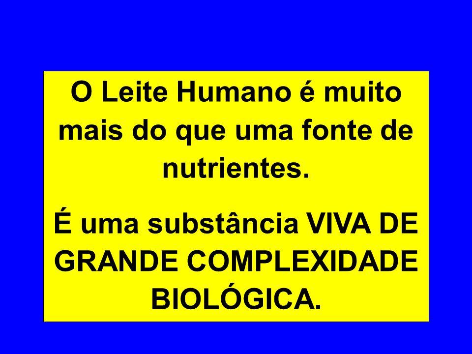 O Leite Humano é muito mais do que uma fonte de nutrientes. É uma substância VIVA DE GRANDE COMPLEXIDADE BIOLÓGICA.