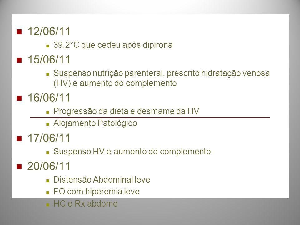 12/06/11 39,2°C que cedeu após dipirona 15/06/11 Suspenso nutrição parenteral, prescrito hidratação venosa (HV) e aumento do complemento 16/06/11 Prog