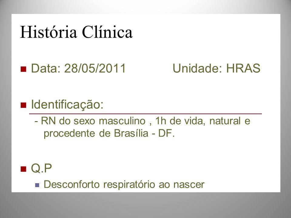 História Clínica Data: 28/05/2011 Unidade: HRAS Identificação: - RN do sexo masculino, 1h de vida, natural e procedente de Brasília - DF. Q.P Desconfo