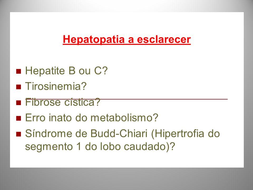 Hepatopatia a esclarecer Hepatite B ou C? Tirosinemia? Fibrose cística? Erro inato do metabolismo? Síndrome de Budd-Chiari (Hipertrofia do segmento 1