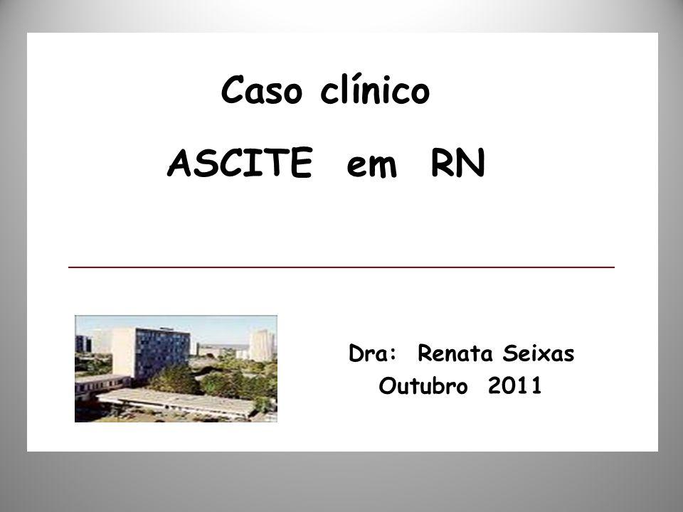 Dra: Renata Seixas Outubro 2011 Caso clínico ASCITE em RN