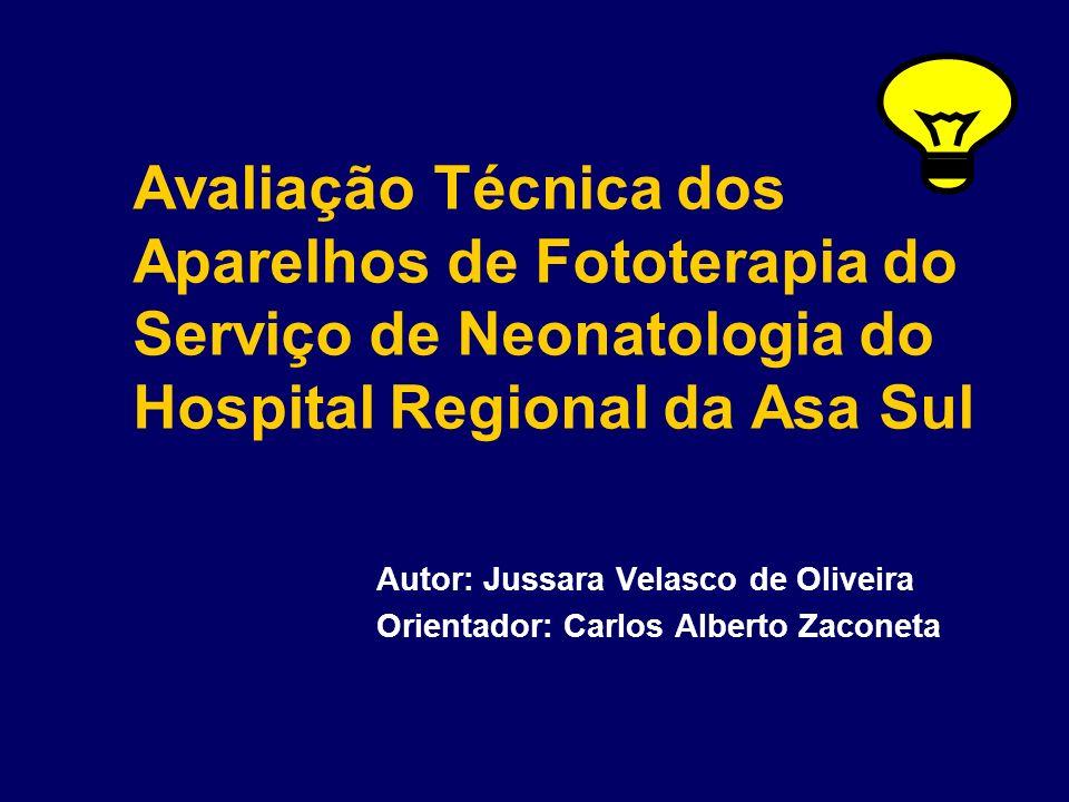 Avaliação Técnica dos Aparelhos de Fototerapia do Serviço de Neonatologia do Hospital Regional da Asa Sul Autor: Jussara Velasco de Oliveira Orientado