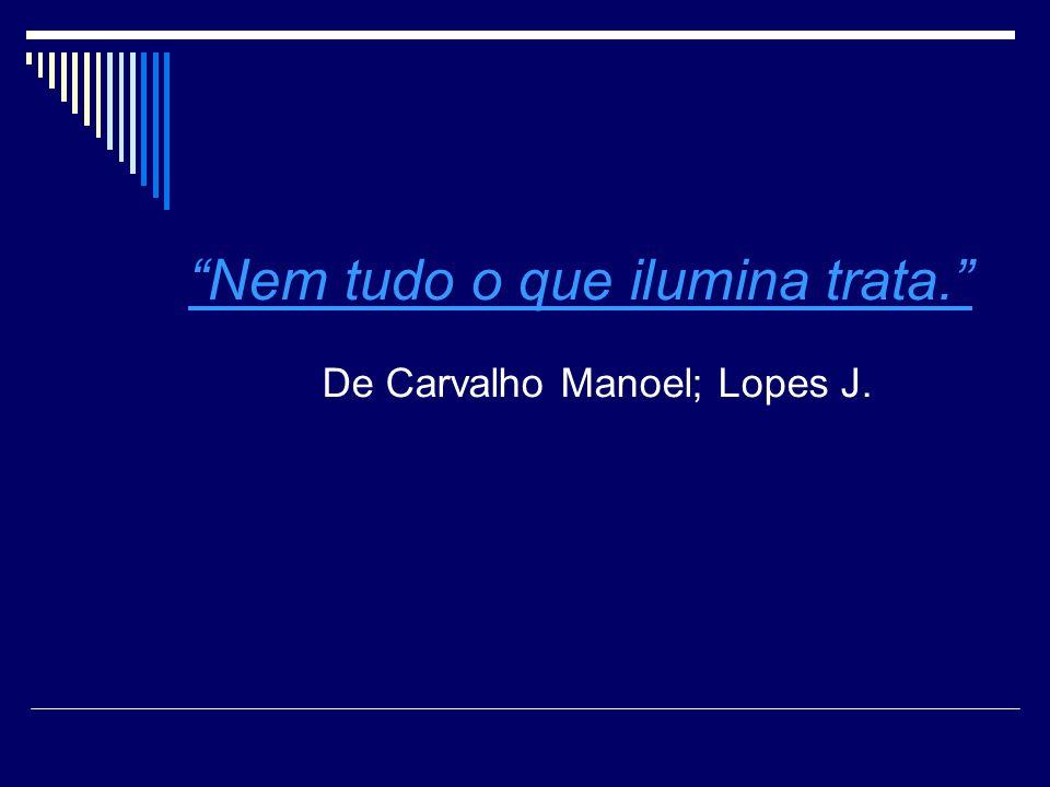 Nem tudo o que ilumina trata. De Carvalho Manoel; Lopes J.