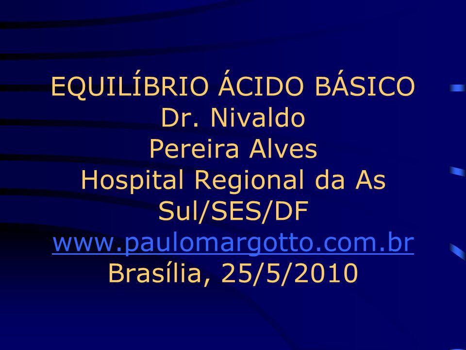 EQUILÍBRIO ÁCIDO BÁSICO Dr. Nivaldo Pereira Alves Hospital Regional da As Sul/SES/DF www.paulomargotto.com.br Brasília, 25/5/2010 www.paulomargotto.co