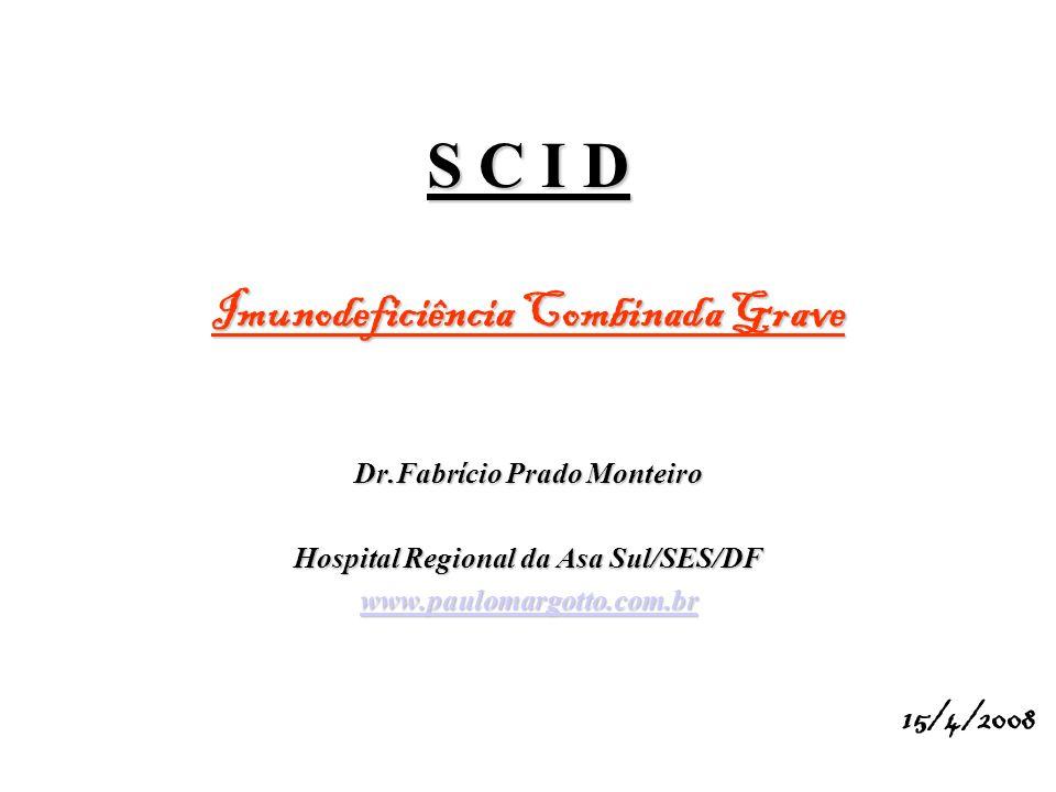 S C I D Imunodeficiência Combinada Grave Dr.Fabrício Prado Monteiro Hospital Regional da Asa Sul/SES/DF www.paulomargotto.com.br 15/4/2008