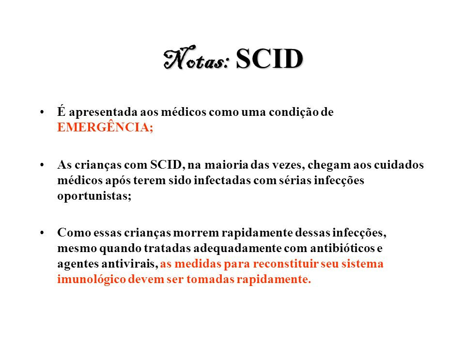 Notas: SCID É apresentada aos médicos como uma condição de EMERGÊNCIA; As crianças com SCID, na maioria das vezes, chegam aos cuidados médicos após te