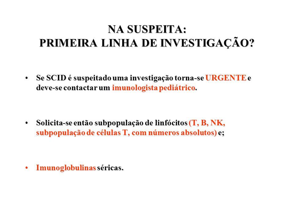 NA SUSPEITA: PRIMEIRA LINHA DE INVESTIGAÇÃO? Se SCID é suspeitado uma investigação torna-se URGENTE e deve-se contactar um imunologista pediátrico.Se