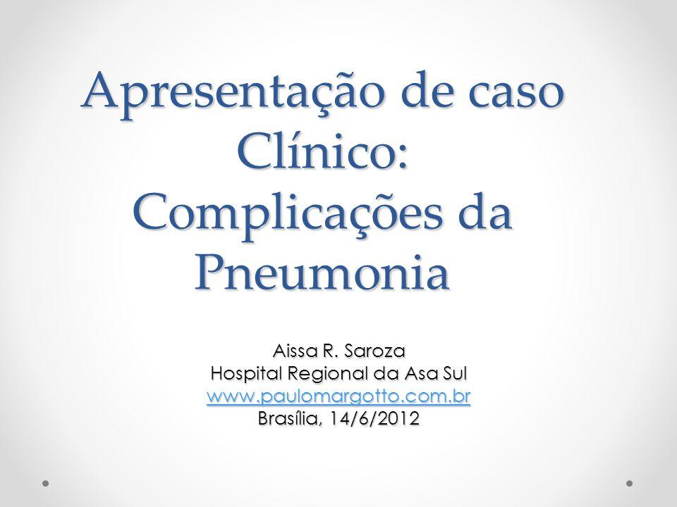 Apresentação de caso Clínico: Complicações da Pneumonia Aissa R. Saroza Hospital Regional da Asa Sul www.paulomargotto.com.br Brasília, 14/6/2012