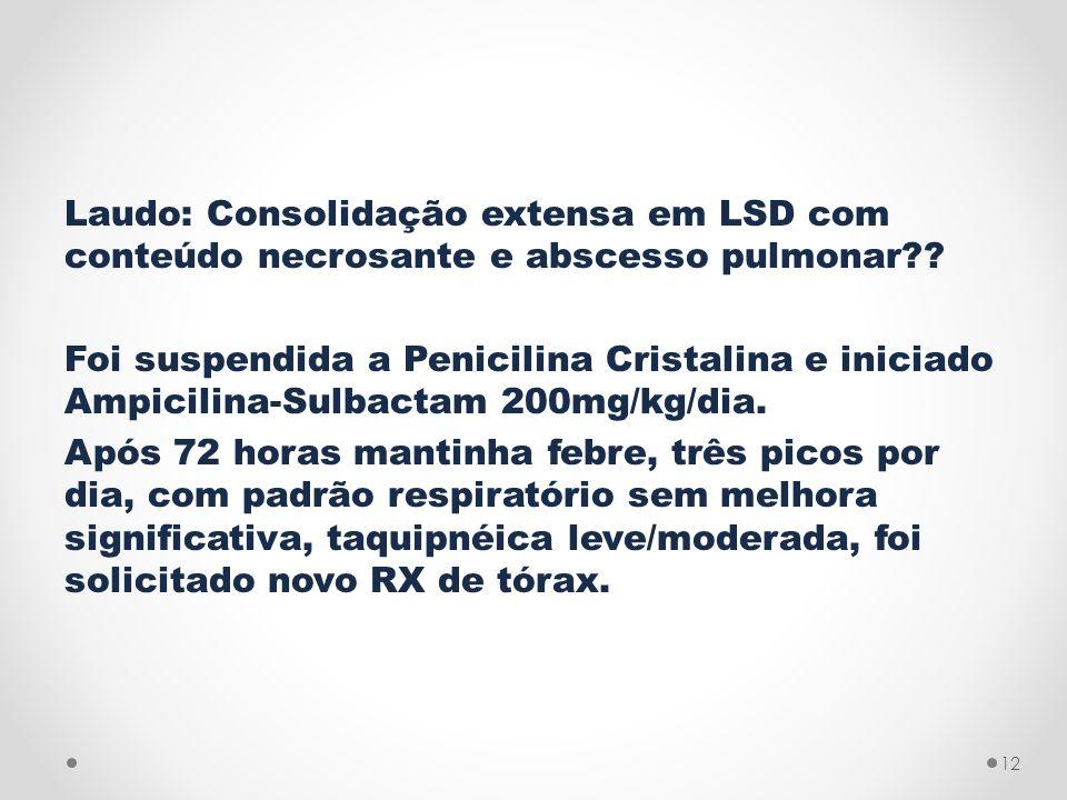 Laudo: Consolidação extensa em LSD com conteúdo necrosante e abscesso pulmonar?? Foi suspendida a Penicilina Cristalina e iniciado Ampicilina-Sulbacta